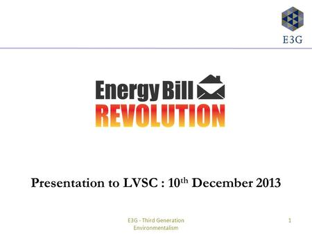 Presentation to LVSC : 10 th December 2013 E3G - Third Generation Environmentalism 1.