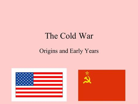 The Cold War Origins and Early Years. What was the Cold War? The Cold War was a period of intense hostility between the US and the USSR that stopped just.