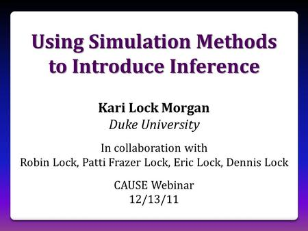 Using Simulation Methods to Introduce Inference Kari Lock Morgan Duke University In collaboration with Robin Lock, Patti Frazer Lock, Eric Lock, Dennis.