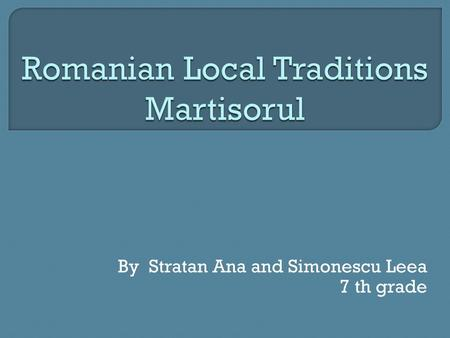 By Stratan Ana and Simonescu Leea 7 th grade.  M ă r ţ i ş orul is a little piece of adornment tied to a white and red thread, appearing in Romanian.