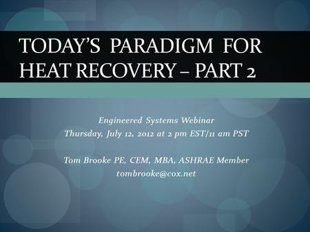 Engineered Systems Webinar Thursday, July 12, 2012 at 2 pm EST/11 am PST Tom Brooke PE, CEM, MBA, ASHRAE Member TODAY'S PARADIGM FOR.