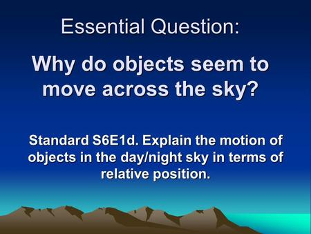Essential Question: Why do objects seem to move across the sky? Standard S6E1d. Explain the motion of objects in the day/night sky in terms of relative.