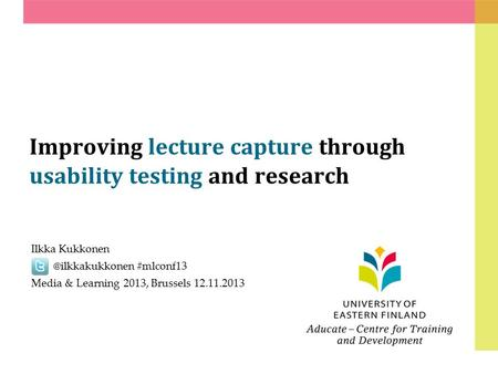 Improving lecture capture through usability testing and research Ilkka #mlconf13 Media & Learning 2013, Brussels 12.11.2013.