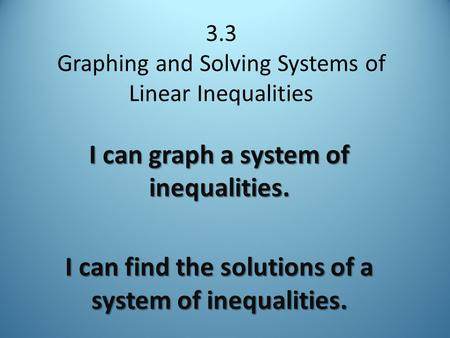 3.3 Graphing and Solving Systems of Linear Inequalities I can graph a system of inequalities. I can find the solutions of a system of inequalities.