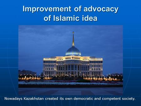 Improvement of advocacy of Islamic idea Nowadays Kazakhstan created its own democratic and competent society.