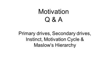 Motivation Q & A Primary drives, Secondary drives, Instinct, Motivation Cycle & Maslow's Hierarchy.