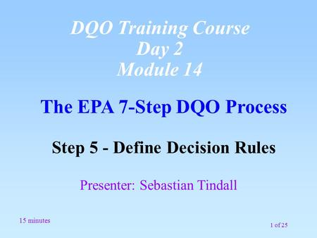 1 of 25 The EPA 7-Step DQO Process Step 5 - Define Decision Rules 15 minutes Presenter: Sebastian Tindall DQO Training Course Day 2 Module 14.