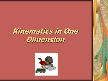 Kinematics in One Dimension. Kinematics deals with the concepts that are needed to describe motion, without consideration of what causes the motion. Dynamics.
