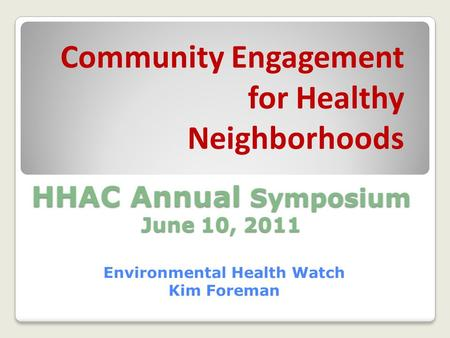 HHAC Annual Symposium June 10, 2011 Environmental Health Watch Kim Foreman Community Engagement for Healthy Neighborhoods.