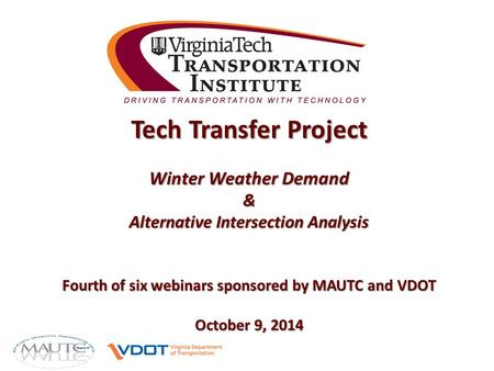 Tech Transfer Project Winter Weather Demand & Alternative Intersection Analysis Fourth of six webinars sponsored by MAUTC and VDOT October 9, 2014.
