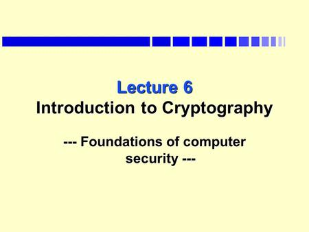Lecture 6 Introduction to Cryptography --- Foundations of computer security ---