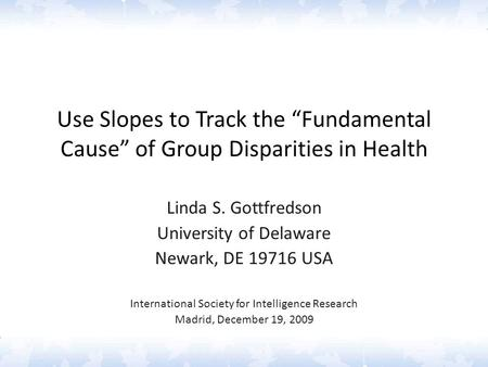 "Use Slopes to Track the ""Fundamental Cause"" of Group Disparities in Health Linda S. Gottfredson University of Delaware Newark, DE 19716 USA International."