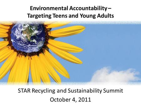 Environmental Accountability – Targeting Teens and Young Adults STAR Recycling and Sustainability Summit October 4, 2011.