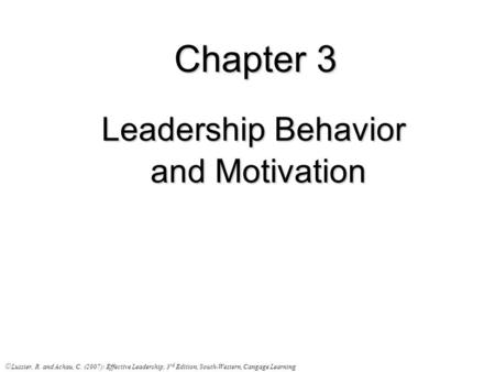 Chapter 3 Leadership Behavior and Motivation and Motivation © Lussier, R. and Achau, C. (2007): Effective Leadership, 3 rd Edition, South-Western, Cangage.