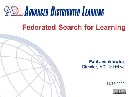Federated Search for Learning Paul Jesukiewicz Director, ADL Initiative 11/18/2009.