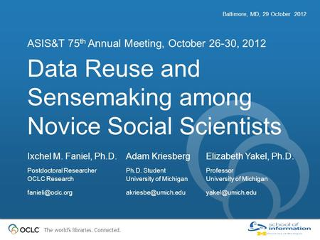 The world's libraries. Connected. Data Reuse and Sensemaking among Novice Social Scientists ASIS&T 75 th Annual Meeting, October 26-30, 2012 Baltimore,