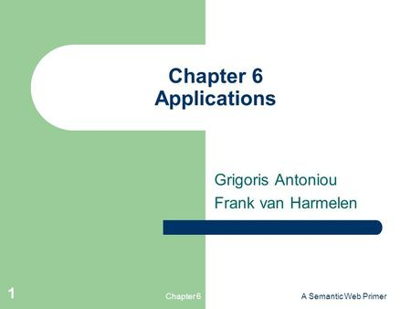 Chapter 6A Semantic Web Primer 1 Chapter 6 Applications Grigoris Antoniou Frank van Harmelen.