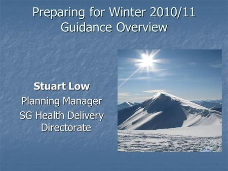 Preparing for Winter 2010/11 Guidance Overview Stuart Low Planning Manager SG Health Delivery Directorate.