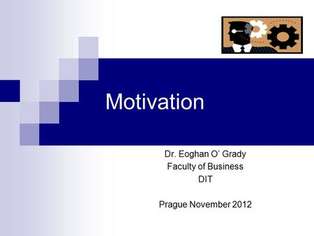 Motivation Dr. Eoghan O' Grady Faculty of Business DIT Prague November 2012.
