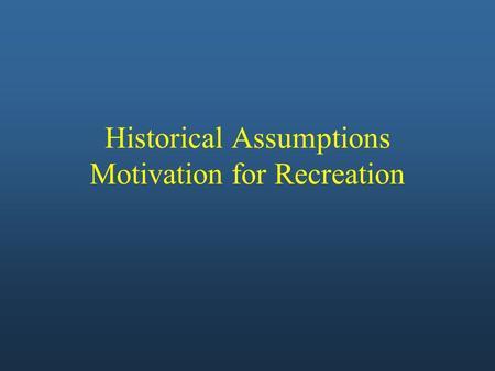 Historical Assumptions Motivation for Recreation.
