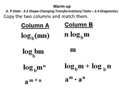 Warm-up A. P Stats - 3.5 Shape-Changing Transformations/ Stats – 3.4 Diagonstics Copy the two columns and match them.