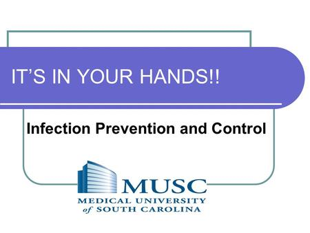 IT'S IN YOUR HANDS!! Infection Prevention and Control.