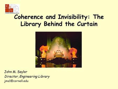 John M. Saylor Director, Engineering Library Coherence and Invisibility: The Library Behind the Curtain.