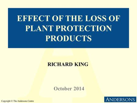 EFFECT OF THE LOSS OF PLANT PROTECTION PRODUCTS RICHARD KING October 2014.