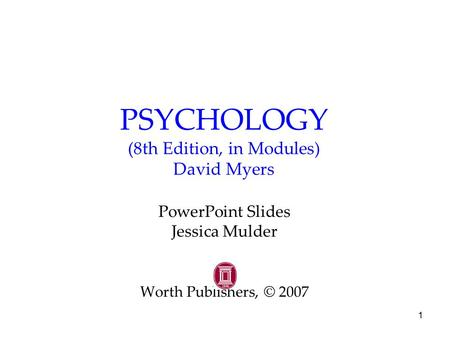 1 PSYCHOLOGY (8th Edition, in Modules) David Myers PowerPoint Slides Jessica Mulder Worth Publishers, © 2007.