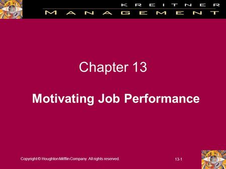 Copyright © Houghton Mifflin Company. All rights reserved. 13-1 Chapter 13 Motivating Job Performance.