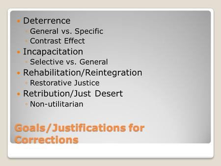 Goals/Justifications for Corrections Deterrence ◦General vs. Specific ◦Contrast Effect Incapacitation ◦Selective vs. General Rehabilitation/Reintegration.