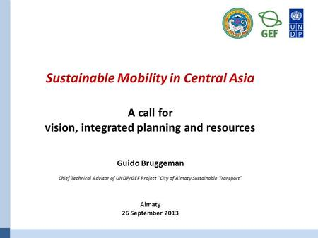 "Sustainable Mobility in Central Asia A call for vision, integrated planning and resources Guido Bruggeman Chief Technical Advisor of UNDP/GEF Project ""City."