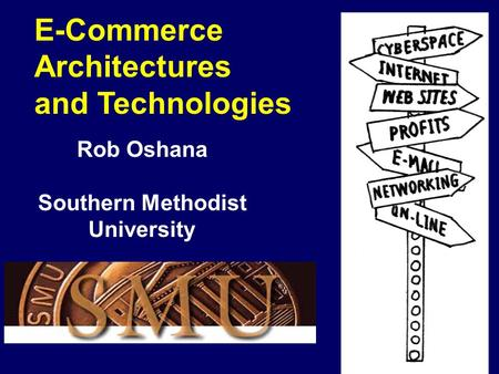 E-Commerce Architectures <strong>and</strong> Technologies Rob Oshana Southern Methodist University.