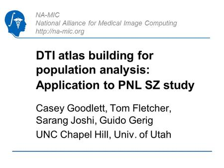 NA-MIC National Alliance for Medical Image Computing  DTI atlas building for population analysis: Application to PNL SZ study Casey Goodlett,