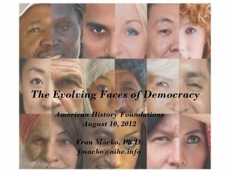 The Evolving Faces of Democracy American History Foundations August 10, 2012 Fran Macko, Ph.D.