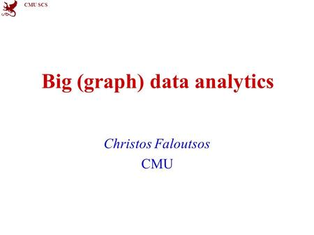 CMU SCS Big (graph) data analytics Christos Faloutsos CMU.