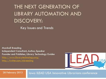 THE NEXT GENERATION OF LIBRARY AUTOMATION AND DISCOVERY: Key Issues and Trends Marshall Breeding Independent Consultant, Author, Speaker Founder and Publisher,