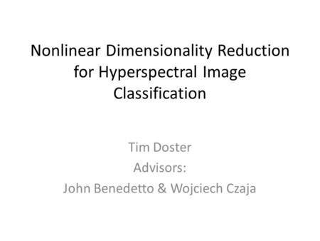 Nonlinear Dimensionality Reduction for Hyperspectral Image Classification Tim Doster Advisors: John Benedetto & Wojciech Czaja.
