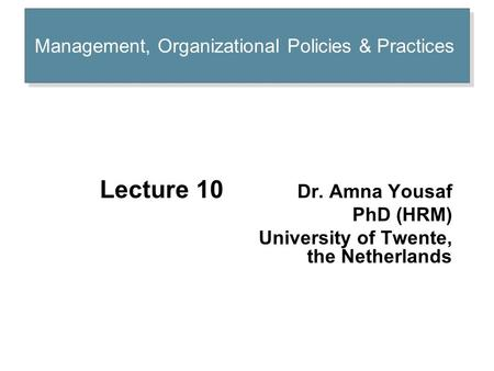 Management, Organizational Policies & Practices Lecture 10 Dr. Amna Yousaf PhD (HRM) University of Twente, the Netherlands.