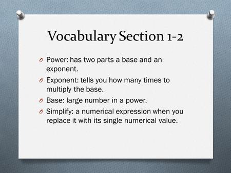 Vocabulary Section 1-2 O Power: has two parts a base and an exponent. O Exponent: tells you how many times to multiply the base. O Base: large number in.