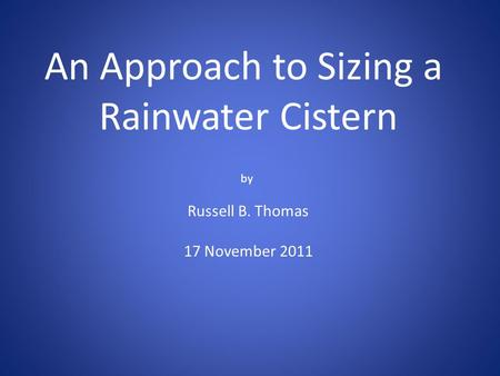 An Approach to Sizing a Rainwater Cistern by Russell B. Thomas 17 November 2011.