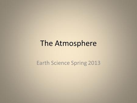 The Atmosphere Earth Science Spring 2013. Characteristics of the Atmosphere Atmosphere- layer of gases & tiny particles that surrounds the earth Study.