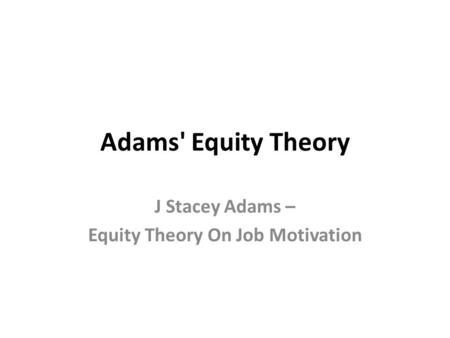 Adams' Equity Theory J Stacey Adams – Equity Theory On Job Motivation.