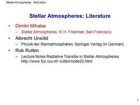 Stellar Atmospheres: Motivation 1 Stellar Atmospheres: Literature Dimitri Mihalas –Stellar Atmospheres, W.H. Freeman, San Francisco Albrecht Unsöld –Physik.