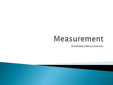 Reliability of Measurements.  Much of what we know about the physical world has been obtained from measurements made in the lab  Quantitative Observations.