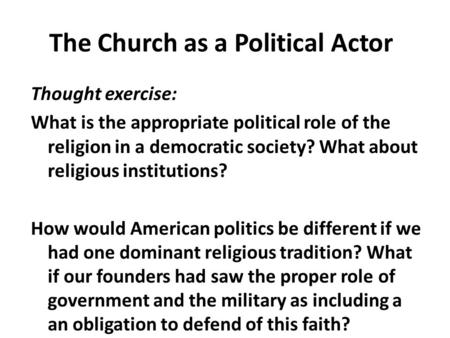 The Church as a Political Actor Thought exercise: What is the appropriate political role of the religion in a democratic society? What about religious.