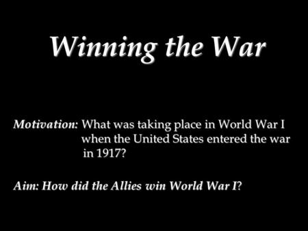 Winning the War Motivation: What was taking place in World War I when the United States entered the war in 1917? Aim: How did the Allies win World War.