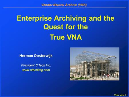 VNA slide 1 Vendor Neutral Archive (VNA) Enterprise Archiving and the Quest for the True VNA Herman Oosterwijk President OTech Inc. www.otechimg.com.