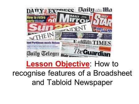 Lesson Objective: How to recognise features of a Broadsheet and Tabloid Newspaper.