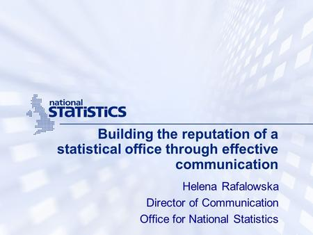 Building the reputation of a statistical office through effective communication Helena Rafalowska Director of Communication Office for National Statistics.